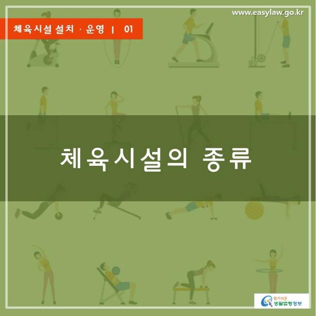 www.easylaw.go.kr 체육시설 설치ㆍ운영 ㅣ  01 체육시설의 종류 찾기쉬운 생활법령정보 로고