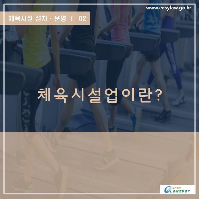 www.easylaw.go.kr 체육시설 설치ㆍ운영 ㅣ  02 체육시설업이란? 찾기쉬운 생활법령정보 로고