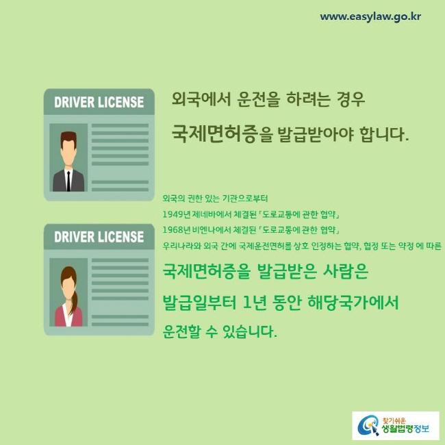 외국에서 운전을 하려는 경우 국제면허증을 발급받아야 합니다. 외국의 권한 있는 기관으로부터 1949년 제네바에서 체결된 「도로교통에 관한 협약」 1968년 비엔나에서 체결된 「도로교통에 관한 협약」 우리나라와 외국 간에 국제운전면허를 상호 인정하는 협약, 협정 또는 약정 에 따른 국제면허증을 발급받은 사람은 발급일부터 1년 동안 해당국가에서 운전할 수 있습니다.