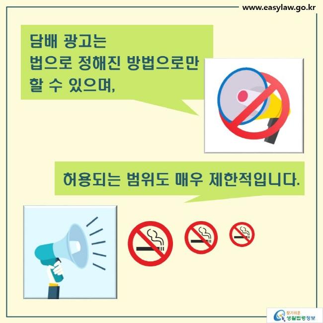 담배 광고는 법으로 정해진 방법으로만  할 수 있으며,  허용되는 범위도 매우 제한적입니다.