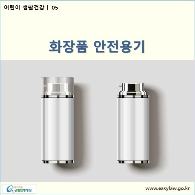어린이 생활건강| 05 화장품 안전용기  www.easylaw.go.kr 찾기쉬운 생활법령정보 로고