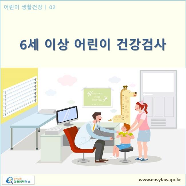 어린이 생활건강| 01 6세 이상 어린이 건강검사  www.easylaw.go.kr 찾기쉬운 생활법령정보 로고
