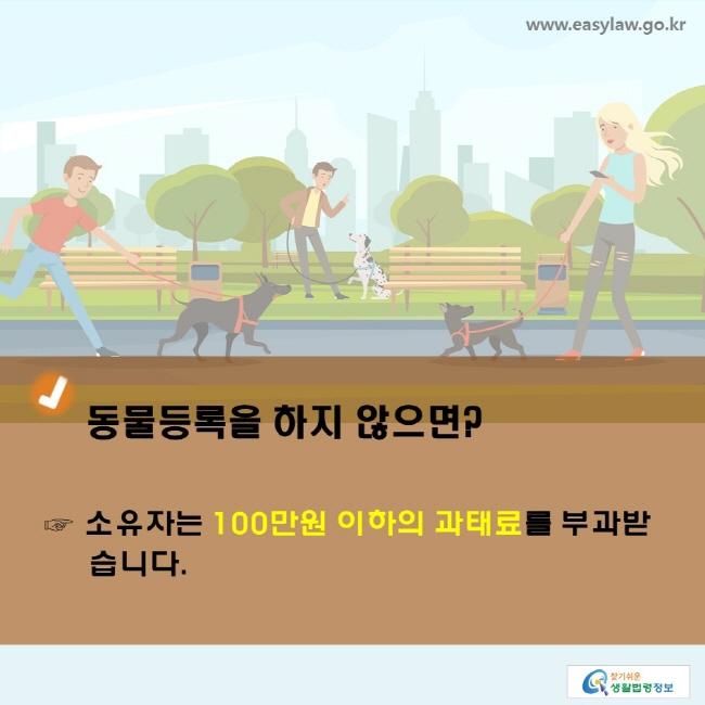 동물등록을 하지 않으면? ☞ 소유자는 100만원 이하의 과태료 를 부과받습니다.