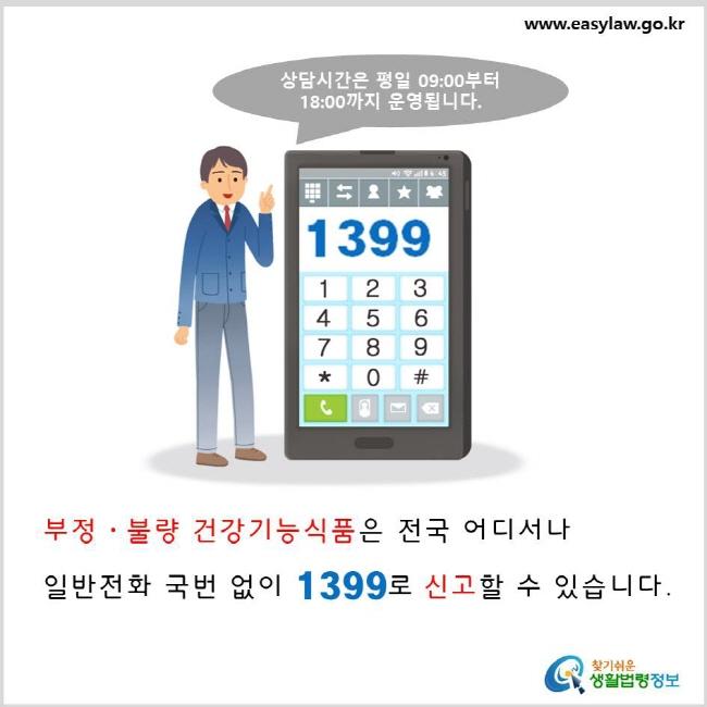 부정·불량 건강기능식품은 전국 어디서나 일반전화 국번 없이 1399로 신고할 수 있습니다. 상담시간은 평일 9시부터 18시까지 운영됩니다.  www.easylaw.go.kr 찾기 쉬운 생활법령정보 로고