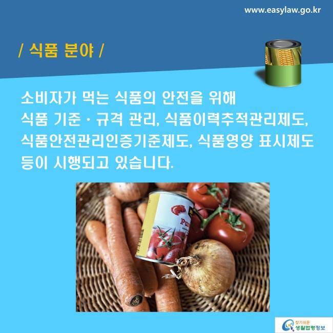 식품 분야: 소비자가 먹는 식품의 안전을 위해 식품 기준ㆍ규격 관리, 식품이력추적관리제도, 식품안전관리인증기준제도, 식품영양 표시제도 등이 시행되고 있습니다.