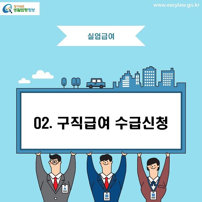 찾기쉬운 생활법령정보 로고 www.easylaw.go.kr 실업급여 02. 구직급여 수급신청