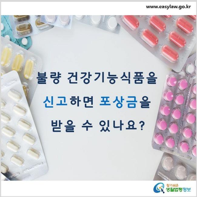 불량 건강기능식품을 신고하면 포상금을 받을 수 있나요? www.easylaw.go.kr 찾기 쉬운 생활법령정보 로고