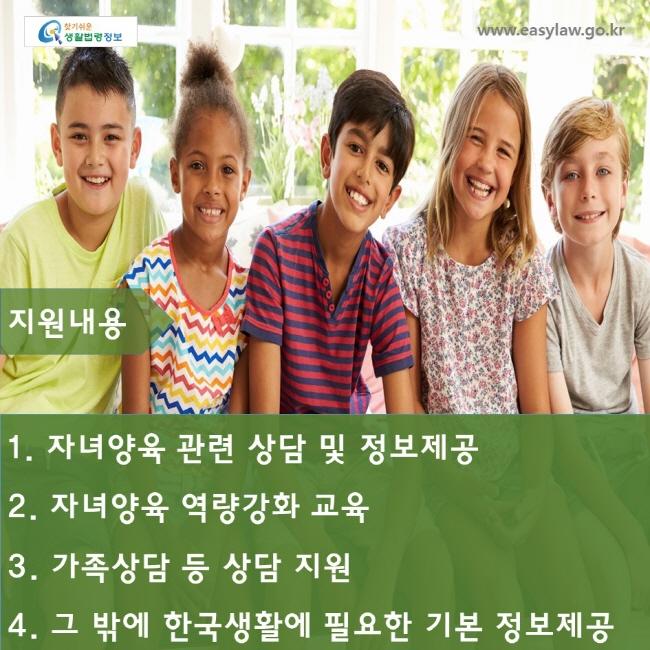 ww.easylaw.go.kr  지원내용  1. 자녀양육 관련 상담 및 정보제공 2. 자녀양육 역량강화 교육 3. 가족상담 등 상담 지원 4. 그 밖에 한국생활에 필요한 기본 정보제공