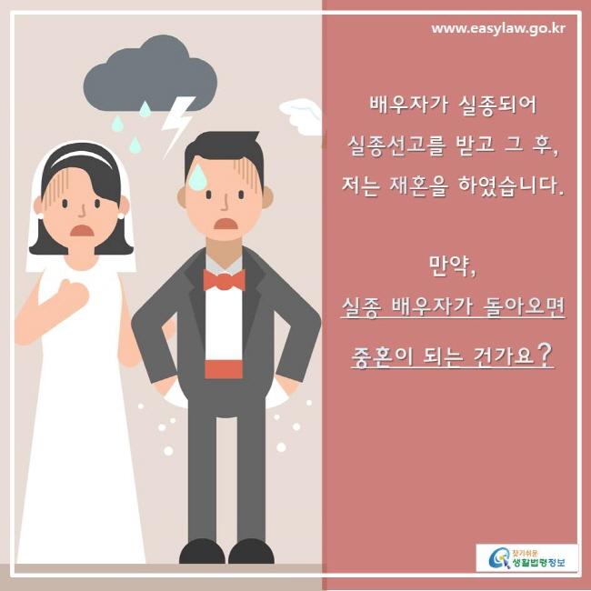 찾기쉬운생활법령정보 www.easylaw.go.kr 배우자가 실종되어  실종선고를 받고 그 후, 저는 재혼을 하였습니다.  만약,  실종 배우자가 돌아오면 중혼이 되는 건가요?