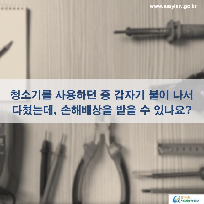 청소기를 사용하던 중 갑자기 불이 나서 다쳤는데, 손해배상을 받을 수 있나요? www.easylaw.go.kr 찾기 쉬운 생활법령정보 로고