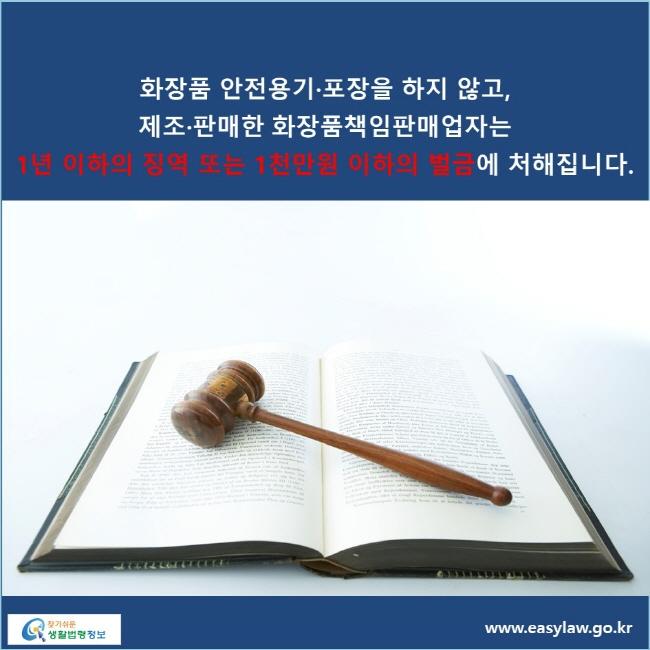 화장품 안전용기·포장을 하지 않고, 제조·판매한 화장품책임판매업자는 1년 이하의 징역 또는 1천만원 이하의 벌금에 처해집니다.