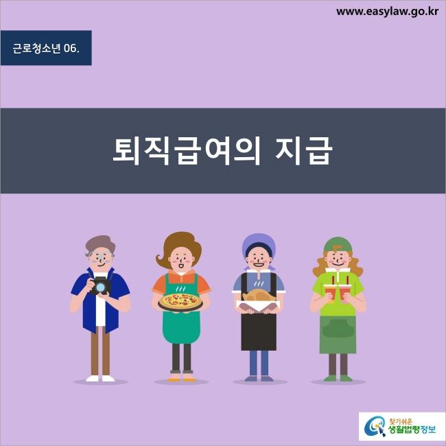 근로청소년 6. 퇴직급여의 지급 찾기쉬운 생활법령정보 www.easylaw.go.kr
