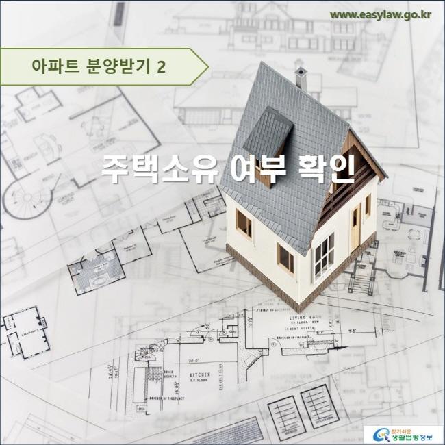 아파트 분양받기 2 주택소유 여부 확인 www.easylaw.go.kr 찾기 쉬운 생활법령정보 로고