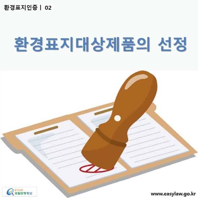 환경표지인증 | 02 환경표지대상제품의 선정 ww.easylaw.go.kr 찾기 쉬운 생활법령정보 로고