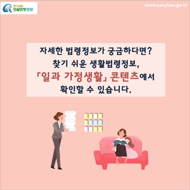 자세한 법령정보가 궁금하다면? 찾기 쉬운 생활법령정보, 「일과 가정생활」 콘텐츠에서 확인할 수 있습니다.