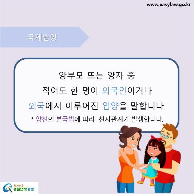 국제입양 양부모 또는 양자 중 적어도 한 명이 외국인이거나 외국에서 이루어진 입양을 말합니다. 양친의 본국법에 따라  친자관계가 발생합니다.