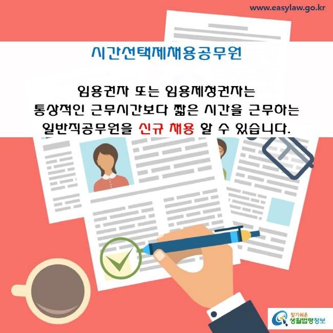 시간선택제채용공무원  임용권자 또는 임용제청권자는통상적인 근무시간보다 짧은 시간을 근무하는 일반직공무원(임기제공무원 제외)을 신규채용할 수 있습니다.