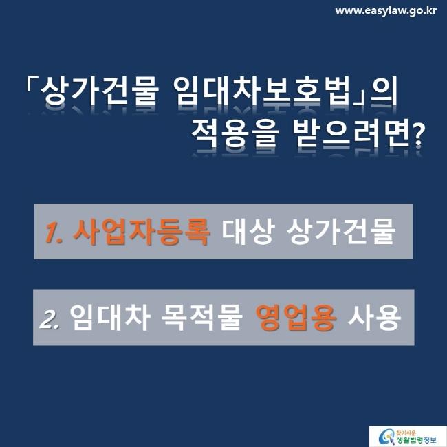 「상가건물 임대차보호법」의  적용을 받으려면?  1. 사업자등록 대상 상가건물 2. 임대차 목적물 영업용 사용