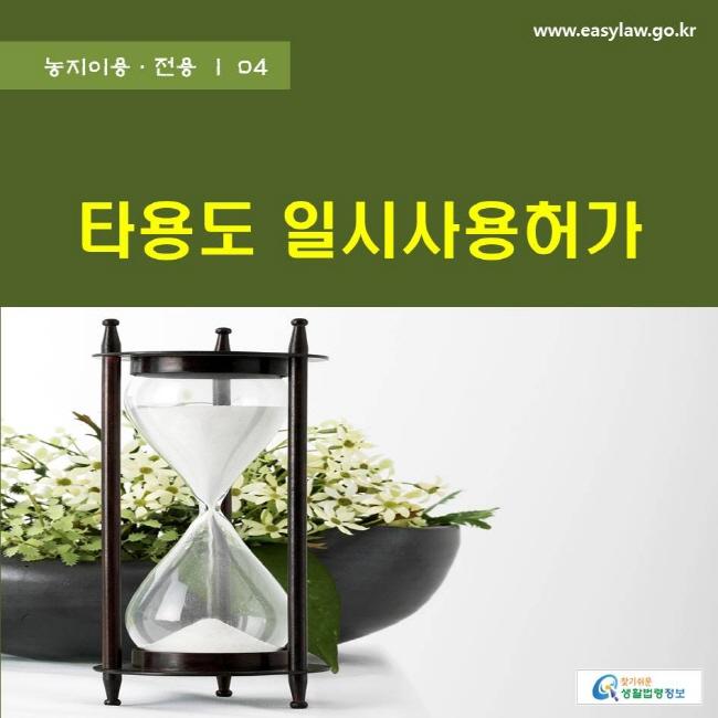 농지이용·전용 | 04 타용도 일시사용허가 www.easylaw.go.kr 찾기쉬운 생활법령정보 로고