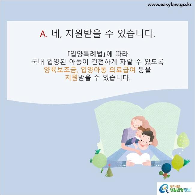 A. 네, 지원받을 수 있습니다. 「입양특례법」에 따라 국내 입양된 아동이 건전하게 자랄 수 있도록 양육보조금, 입양아동 의료급여 등을 지원받을 수 있습니다.