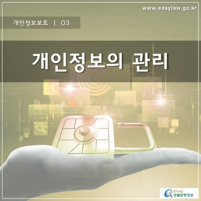 개인정보보호 | 03 개인정보의 관리 www.easylaw.go.kr 찾기 쉬운 생활법령정보 로고
