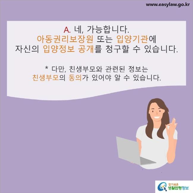 A. 네, 가능합니다. 아동권리보장원 또는 입양기관에 자신의 입양정보 공개를 청구할 수 있습니다. * 다만, 친생부모와 관련된 정보는 친생부모의 동의가 있어야 알 수 있습니다.