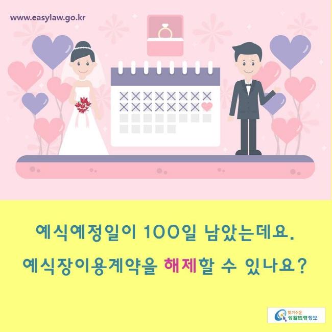 www.easylaw.go.kr 찾기쉬운생활법령정보 예식예정일이 100일 남았는데요.  예식장이용계약을 해제할 수 있나요?