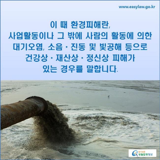 이 때 환경피해란, 사업활동이나 그 밖에 사람의 활동에 의한 대기오염, 소음ㆍ진동 및 빛공해 등으로 건강상ㆍ재산상ㆍ정신상 피해가 있는 경우를 말합니다.