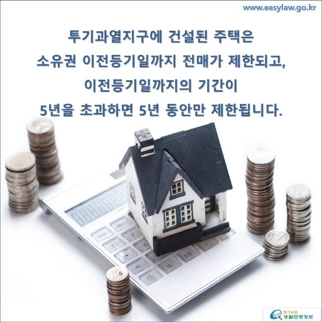 투기과열지구에 건설된 주택은 소유권 이전등기일까지 전매가 제한되고, 이전등기일까지의 기간이 5년을 초과하면 5년 동안만 제한됩니다. www.easylaw.go.kr 찾기 쉬운 생활법령정보 로고