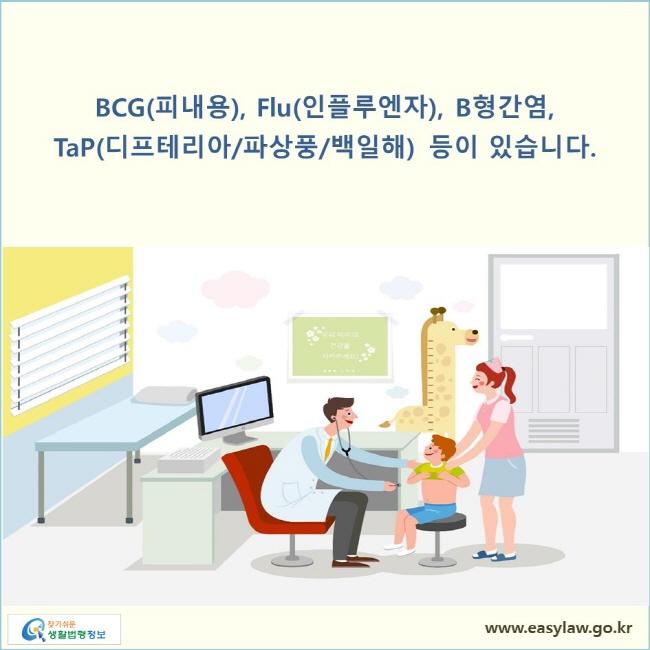 BCG(피내용), Flu(인플루엔자), B형간염, TaP(디프테리아/파상풍/백일해) 등이 있습니다.