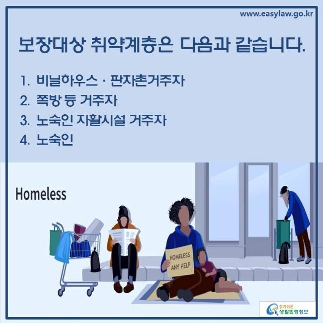 보장대상 취약계층은 다음과 같습니다. 1. 비닐하우스·판자촌거주자 2. 쪽방 등 거주자 3. 노숙인 자활시설 거주자 4. 노숙인