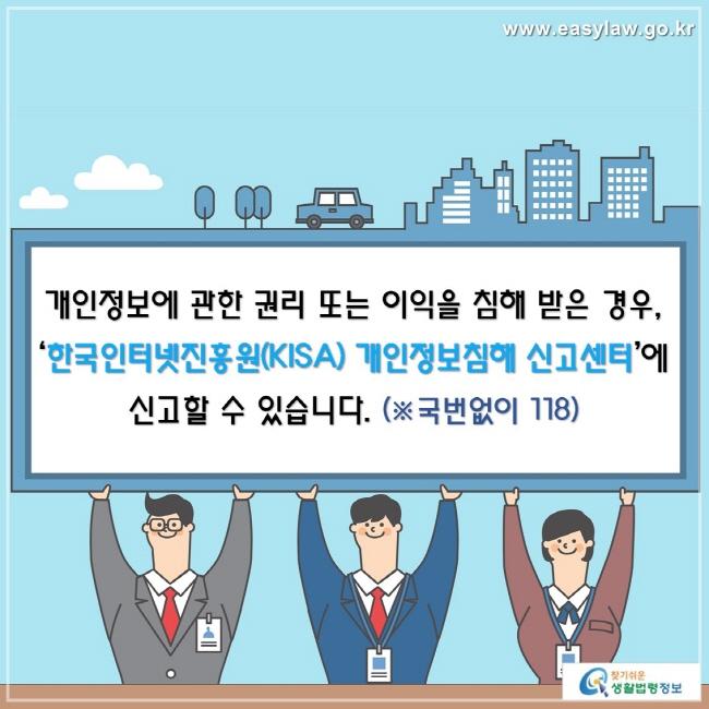 개인정보에 관한 권리 또는 이익을 침해 받은 경우, '한국인터넷진흥원(KISA) 개인정보침해 신고센터'에 신고할 수 있습니다. (※국번없이 118)