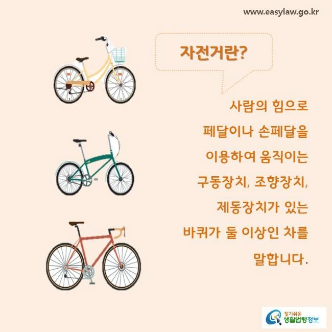 자전거란? 사람의 힘으로 페달이나 손페달을 이용하여 움직이는 구동장치, 조향장치, 제동장치가 있는 바퀴가 둘 이상인 차를 말합니다.
