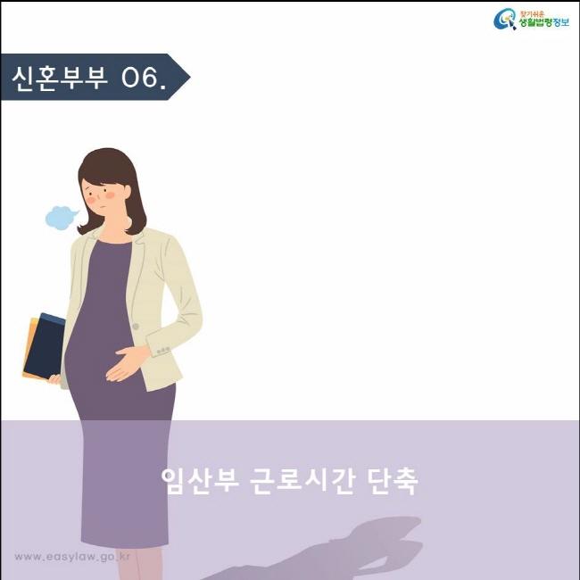 (신혼부부) 06 (임산부 근로시간 단축) www.easylaw.go.kr 찾기쉬운 생활법령정보