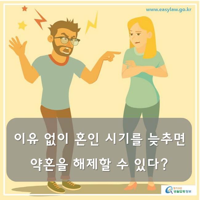www.easylaw.go.kr 찾기쉬운생활법령정보 이유 없이 혼인 시기를 늦추면 약혼을 해제할 수 있다?