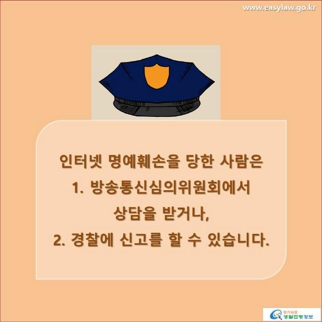 인터넷 명예훼손을 당한 사람은 1. 방송통신심의위원회에서 상담을 받거나, 2. 경찰에 신고를 할 수 있습니다. www.easylaw.go.kr 찾기 쉬운 생활법령정보 로고