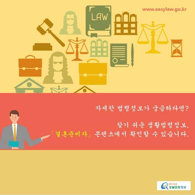 www.easylaw.go.kr 찾기쉬운생활법령정보 자세한 법령정보가 궁금하다면?   찾기 쉬운 생활법령정보,  「결혼준비자」콘텐츠에서 확인할 수 있습니다.