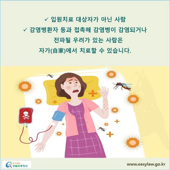 입원치료 대상자가 아닌 사람, 감염병환자 등과 접촉해 감염병이 감염되거나 전파될 우려가 있는 사람은 자가에서 치료할 수 있습니다.