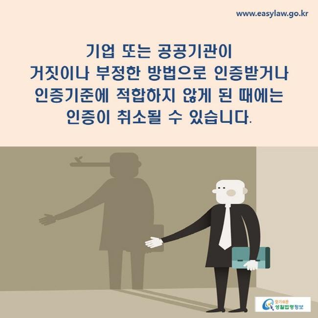 기업 또는 공공기관이 거짓이나 부정한 방법으로 인증받거나 인증기준에 적합하지 않게 된 때에는 인증이 취소될 수 있습니다.