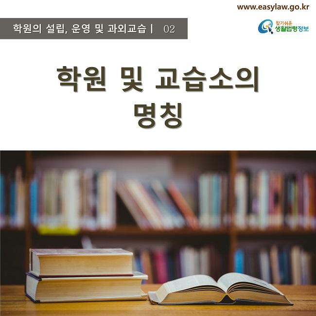 학원의 설립, 운영 및 과외교습ㅣ  02 www.easylaw.go.kr 찾기쉬운 생활법령정보 로고 학원 및 교습소의 명칭