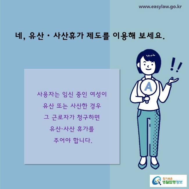 네, 유산・사산휴가 제도를 이용해 보세요.  사용자는 임신 중인 여성이 유산 또는 사산한 경우 그 근로자가 청구하면 유산·사산 휴가를 주어야 합니다.