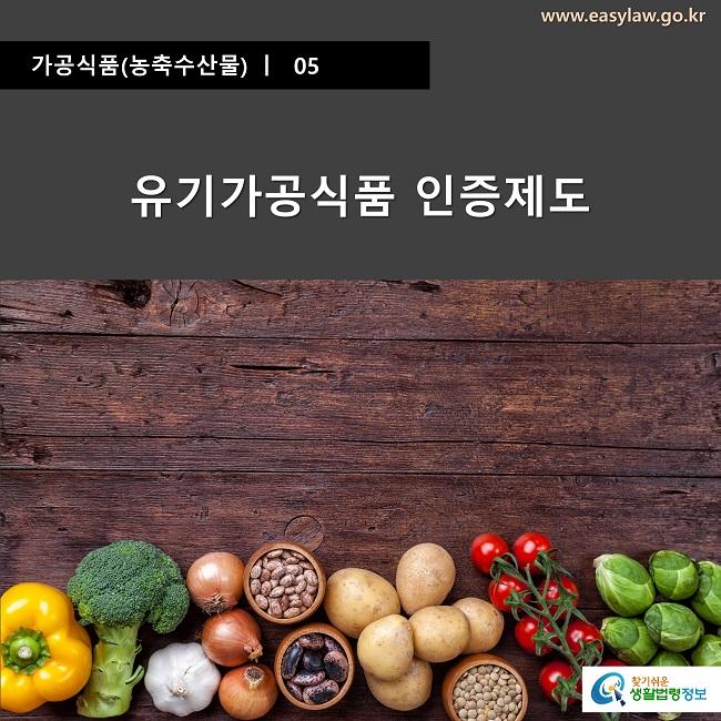가공식품(농축수산물) ㅣ  05 유기가공식품 인증제도 www.easylaw.go.kr 찾기쉬운 생활법령정보 로고