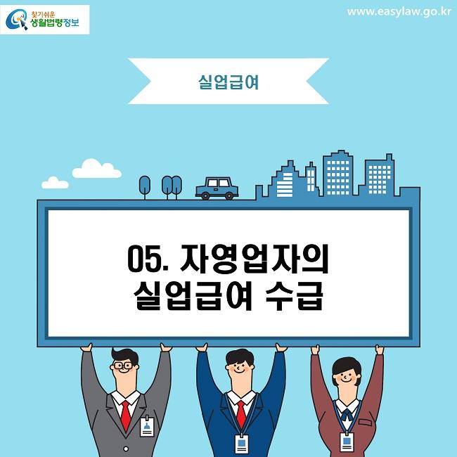 찾기쉬운 생활법령정보 로고  www.easylaw.go.kr 실업급여 05. 자영업자의 실업급여 수급