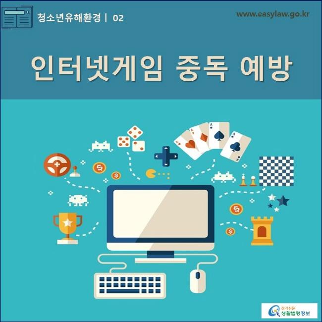 청소년유해환경 | 02 인터넷게임 중독 예방 www.easylaw.go.kr 찾기쉬운 생활법령정보 로고