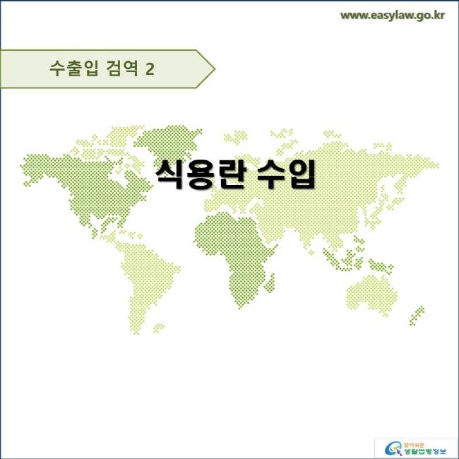 수출입 검역 2 식용란 수입 www.easylaw.go.kr 찾기쉬운 생활법령정보 로고