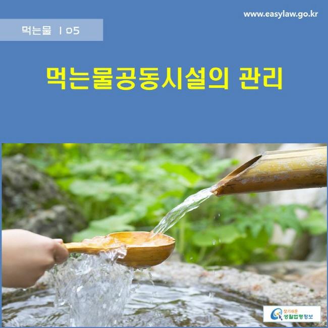 먹는물   05 먹는물공동시설의 관리 www.easylaw.go.kr 찾기쉬운 생활법령정보 로고