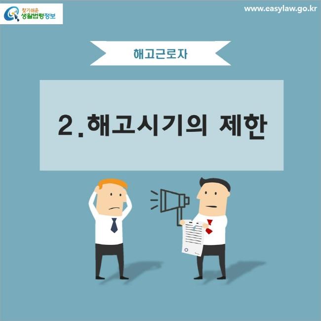 해고근로자 2. 해고시기의 제한 www.easylaw.go.kr 찾기 쉬운 생활법령정보 로고