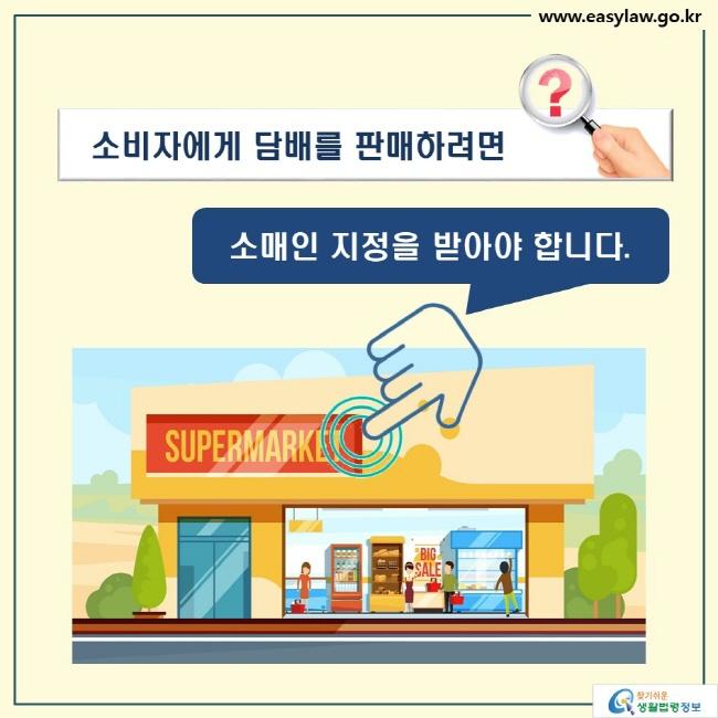 소비자에게 담배를 판매하려면 소매인 지정을 받아야 합니다.  SUPERMARKET