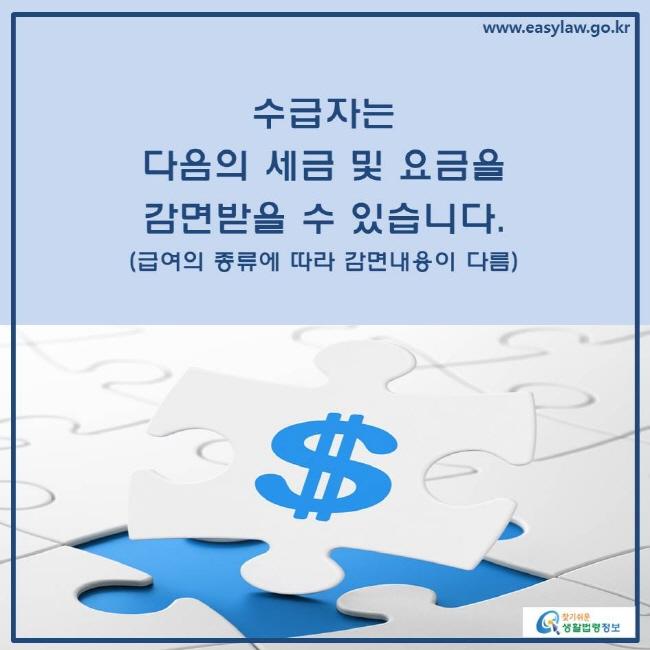수급자는 다음의 세금 및 요금을 감면받을 수 있습니다.(급여의 종류에 따라 감면내용이 다름)