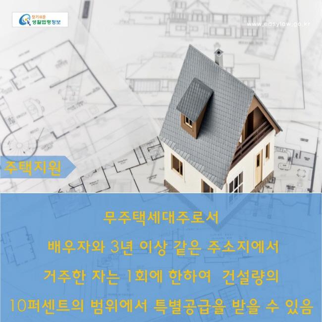 주택지원 : 무주택세대주로서 배우자와 3년 이상 같은 주소지에서 거주한 자는 1회에 한하여  건설량의 10퍼센트의 범위에서 특별공급을 받을 수 있음